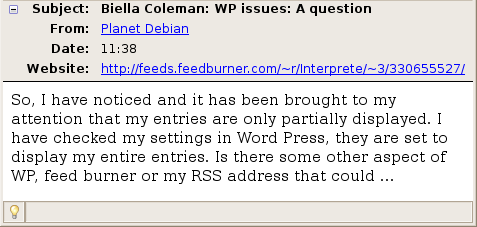 So, I have noticed and it has been brought to my attention that my entries are only partially displayed. I have checked my settings in Word Press, they are set to display my entire entries. Is there some other aspect of WP, feed burner or my RSS address that could ...